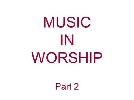 MUSIC IN WORSHIP Part 2. John Calvin—Musical instruments in celebrating the praises of God would be no more suitable than the burning of incense, the.