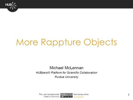 1 More Rappture Objects Michael McLennan HUBzero® Platform for Scientific Collaboration Purdue University This work licensed under Creative Commons See.
