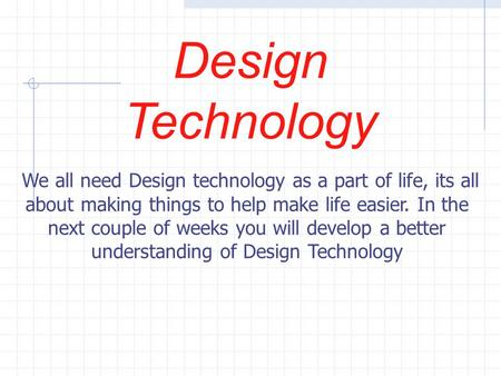 Design Technology We all need Design technology as a part of life, its all about making things to help make life easier. In the next couple of weeks you.