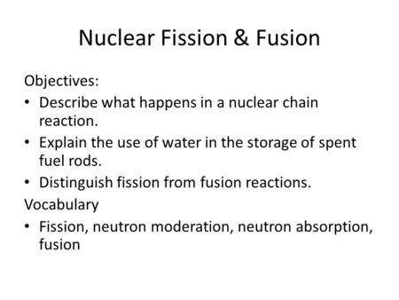 Nuclear Fission & Fusion Objectives: Describe what happens in a nuclear chain reaction. Explain the use of water in the storage of spent fuel rods. Distinguish.
