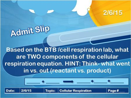 2/6/15 Admit Slip Based on the BTB /cell respiration lab, what are TWO components of the cellular respiration equation. HINT: Think- what went in vs. out.