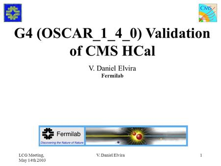 LCG Meeting, May 14th 2003 V. Daniel Elvira1 G4 (OSCAR_1_4_0) Validation of CMS HCal V. Daniel Elvira Fermilab.