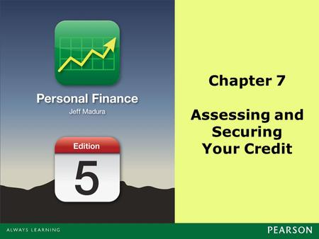 Chapter 7 Assessing and Securing Your Credit. Copyright ©2014 Pearson Education, Inc. All rights reserved.7-2 Chapter Objectives Provide a background.