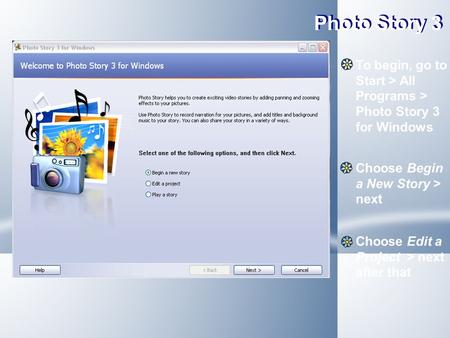 Photo Story 3 To begin, go to Start > All Programs > Photo Story 3 for Windows Choose Begin a New Story > next Choose Edit a Project > next after that.