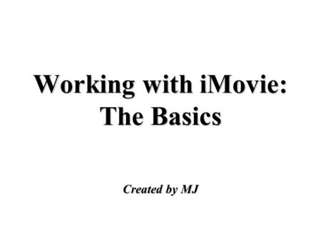Working with iMovie: The Basics Created by MJ. Importing Video Footage attach your camera to your computer and set to VTR mode move the camera button.