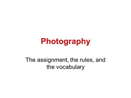 Photography The assignment, the rules, and the vocabulary.