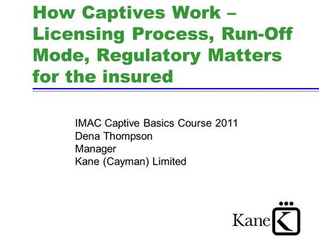 How Captives Work – Licensing Process, Run-Off Mode, Regulatory Matters for the insured IMAC Captive Basics Course 2011 Dena Thompson Manager Kane (Cayman)