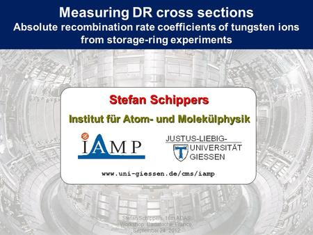 Measuring DR cross sections Absolute recombination rate coefficients of tungsten ions from storage-ring experiments www.uni-giessen.de/cms/iamp Stefan.