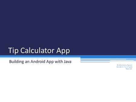 Tip Calculator App Building an Android App with Java ©1992-2013 by Pearson Education, Inc. All Rights Reserved.