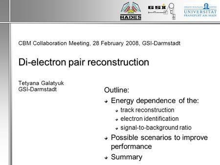 Di-electron pair reconstruction CBM Collaboration Meeting, 28 February 2008, GSI-Darmstadt Di-electron pair reconstruction Tetyana Galatyuk GSI-Darmstadt.