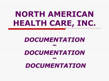 NORTH AMERICAN HEALTH CARE, INC. DOCUMENTATION–DOCUMENTATION– DOCUMENTATION DOCUMENTATION.