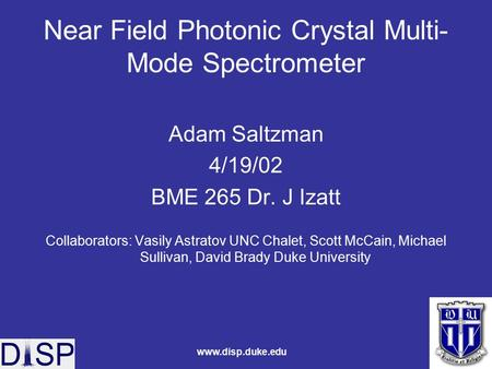 Www.disp.duke.edu Near Field Photonic Crystal Multi- Mode Spectrometer Adam Saltzman 4/19/02 BME 265 Dr. J Izatt Collaborators: Vasily Astratov UNC Chalet,