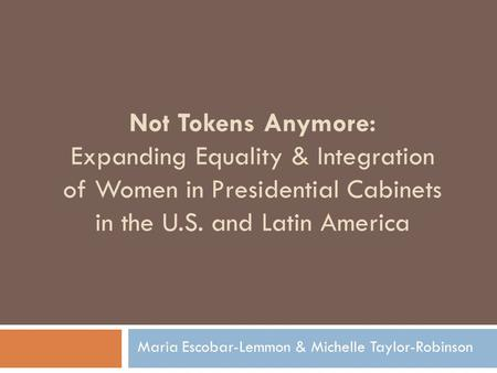 Not Tokens Anymore: Expanding Equality & Integration of Women in Presidential Cabinets in the U.S. and Latin America Maria Escobar-Lemmon & Michelle Taylor-Robinson.