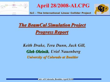 ILC – The International Linear Collider Project Univ. of Colorado, Boulder, April 28/08 April 28/2008-ALCPG The BeamCal Simulation Project Progress Report.