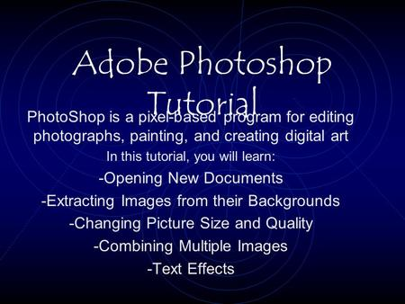 Adobe Photoshop Tutorial PhotoShop is a pixel-based program for editing photographs, painting, and creating digital art In this tutorial, you will learn: