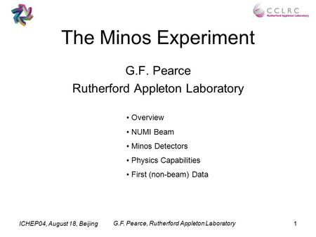 ICHEP04, August 18, Beijing G.F. Pearce, Rutherford Appleton Laboratory 1 The Minos Experiment G.F. Pearce Rutherford Appleton Laboratory Overview NUMI.