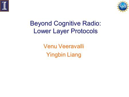 Beyond Cognitive Radio: Lower Layer Protocols Venu Veeravalli Yingbin Liang.