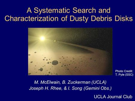 A Systematic Search and Characterization of Dusty Debris Disks M. McElwain, B. Zuckerman (UCLA) Joseph H. Rhee, & I. Song (Gemini Obs.) Photo Credit: T.