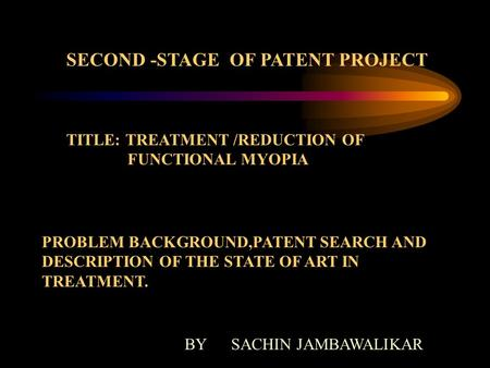 SECOND -STAGE OF PATENT PROJECT TITLE: TREATMENT /REDUCTION OF FUNCTIONAL MYOPIA PROBLEM BACKGROUND,PATENT SEARCH AND DESCRIPTION OF THE STATE OF ART IN.