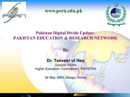 Pakistan Digital Divide Update: PAKISTAN EDUCATION & RESEARCH NETWORK www.pern.edu.pk By Dr. Tanveer ul Haq Director PERN Higher Education Commission,