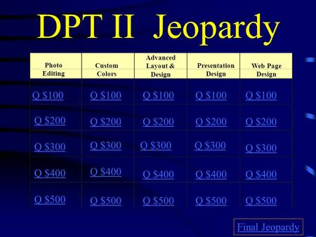 DPT II Jeopardy Photo Editing Custom Colors Advanced Layout & Design Presentation Design Web Page Design Q $100 Q $200 Q $300 Q $400 Q $500 Q $100 Q $200.