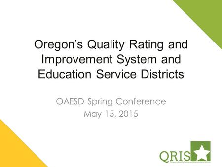 Oregon's Quality Rating and Improvement System and Education Service Districts OAESD Spring Conference May 15, 2015.