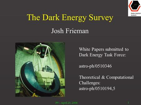 P5 – April 20, 2006 1 The Dark Energy Survey Josh Frieman White Papers submitted to Dark Energy Task Force: astro-ph/0510346 Theoretical & Computational.
