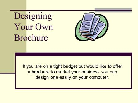 Designing Your Own Brochure If you are on a tight budget but would like to offer a brochure to market your business you can design one easily on your computer.