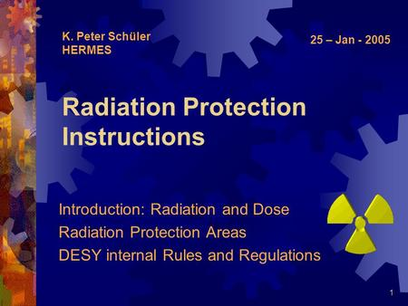1 Radiation Protection Instructions Introduction: Radiation and Dose Radiation Protection Areas DESY internal Rules and Regulations K. Peter Schüler HERMES.