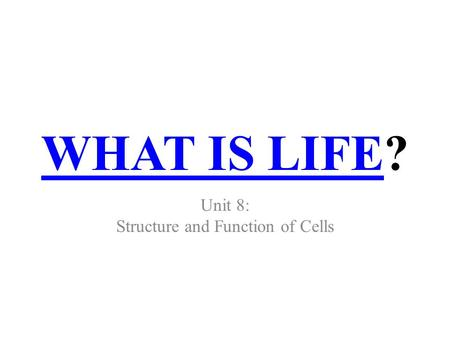 WHAT IS LIFEWHAT IS LIFE? Unit 8: Structure and Function of Cells.