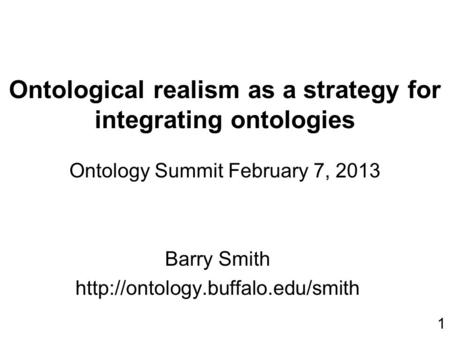 Ontological realism as a strategy for integrating ontologies Ontology Summit February 7, 2013 Barry Smith  1.