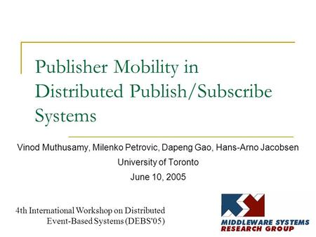 Publisher Mobility in Distributed Publish/Subscribe Systems Vinod Muthusamy, Milenko Petrovic, Dapeng Gao, Hans-Arno Jacobsen University of Toronto June.