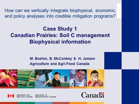 Case Study 1 Canadian Prairies: Soil C management Biophysical information M. Boehm, B. McConkey & H. Janzen Agriculture and Agri-Food Canada How can we.
