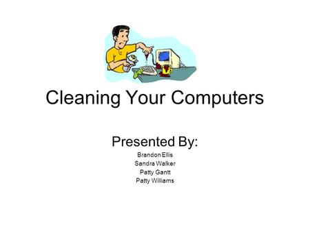 Cleaning Your Computers Presented By: Brandon Ellis Sandra Walker Patty Gantt Patty Williams.
