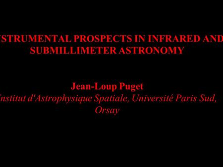 20 Mars 2006Visions en Astronomie Infrarouge INSTRUMENTAL PROSPECTS IN INFRARED AND SUBMILLIMETER ASTRONOMY Jean-Loup Puget Institut d'Astrophysique Spatiale,