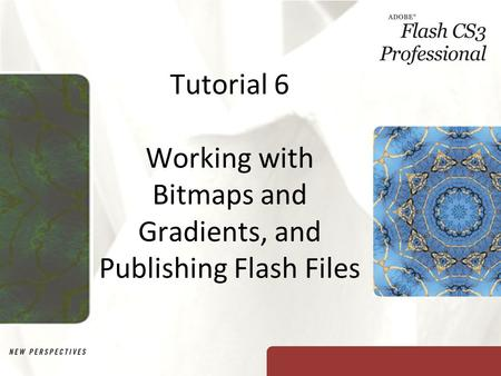 Tutorial 6 Working with Bitmaps and Gradients, and Publishing Flash Files.