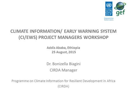 CLIMATE INFORMATION/ EARLY WARNING SYSTEM (CI/EWS) PROJECT MANAGERS WORKSHOP Addis Ababa, Ethiopia 25 August, 2015 Dr. Bonizella Biagini CIRDA Manager.