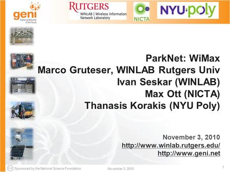 Sponsored by the National Science Foundation 1 November 3, 2010 ParkNet: WiMax Marco Gruteser, WINLAB Rutgers Univ Ivan Seskar (WINLAB) Max Ott (NICTA)