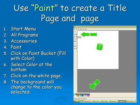 "Use ""Paint"" to create a Title Page and page 1. Start Menu 2. All Programs 3. Accessories 4. Paint 5. Click on Paint Bucket (Fill with Color) 6. Select."
