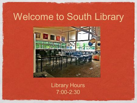 Welcome to South Library Library Hours 7:00-2:30.