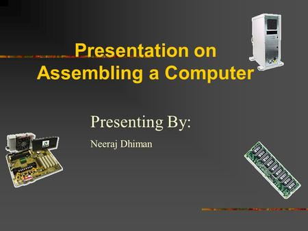 Presentation on Assembling a Computer Presenting By: Neeraj Dhiman.