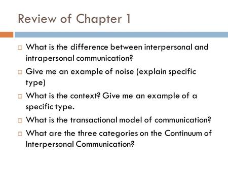 Review of Chapter 1  What is the difference between interpersonal and intrapersonal communication?  Give me an example of noise (explain specific type)