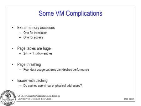 CS 352 : Computer Organization and Design University of Wisconsin-Eau Claire Dan Ernst Some VM Complications Extra memory accesses –One for translation.