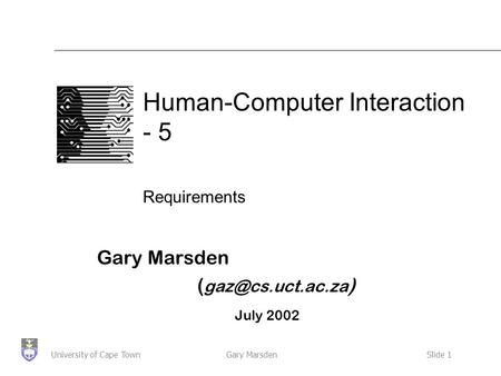 Gary MarsdenSlide 1University of Cape Town Human-Computer Interaction - 5 Requirements Gary Marsden ( ) July 2002.
