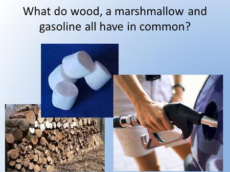 What do wood, a marshmallow and gasoline all have in common?