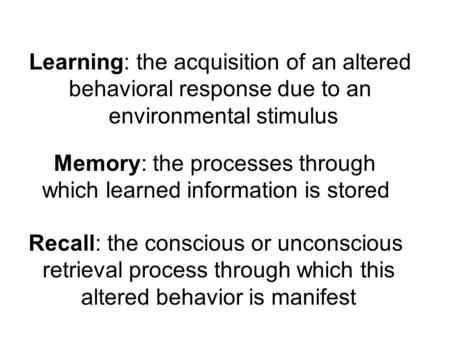 Memory: the processes through which learned information is stored Learning: the acquisition of an altered behavioral response due to an environmental stimulus.