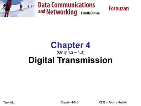 Chapter-4/5-1CS331- Fakhry Khellah Term 081 Chapter 4 (Only 4.2 – 4.3) Digital Transmission.