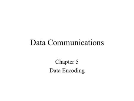 Data Communications Chapter 5 Data Encoding.