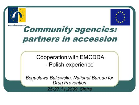 Community agencies: partners in accession Cooperation with EMCDDA - Polish experience Boguslawa Bukowska, National Bureau for Drug Prevention 25-27.11.2009,