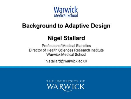 Background to Adaptive Design Nigel Stallard Professor of Medical Statistics Director of Health Sciences Research Institute Warwick Medical School